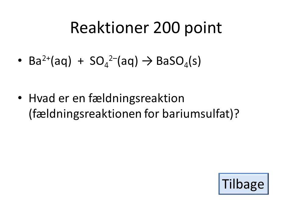 Reaktioner 200 point Tilbage Ba2+(aq) + SO42–(aq) → BaSO4(s)