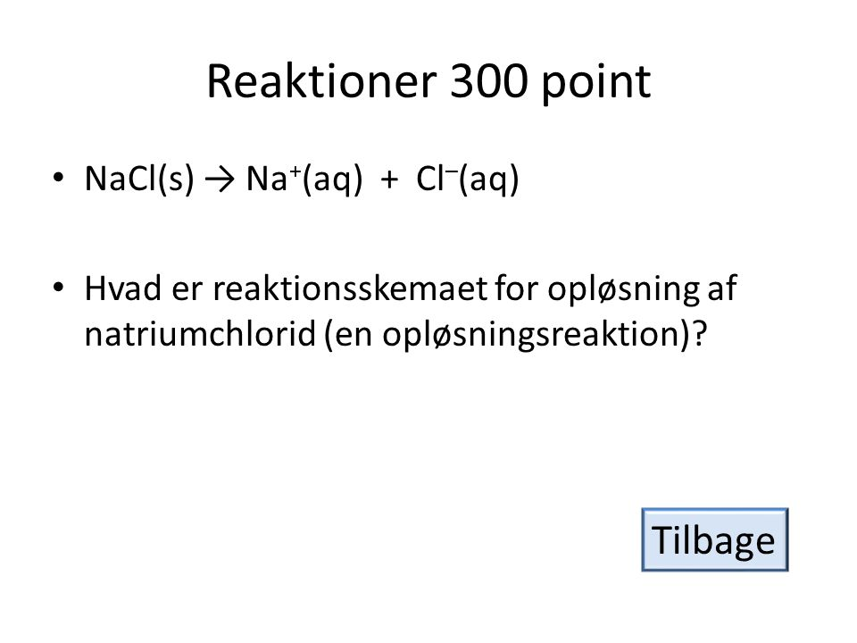Reaktioner 300 point Tilbage NaCl(s) → Na+(aq) + Cl–(aq)