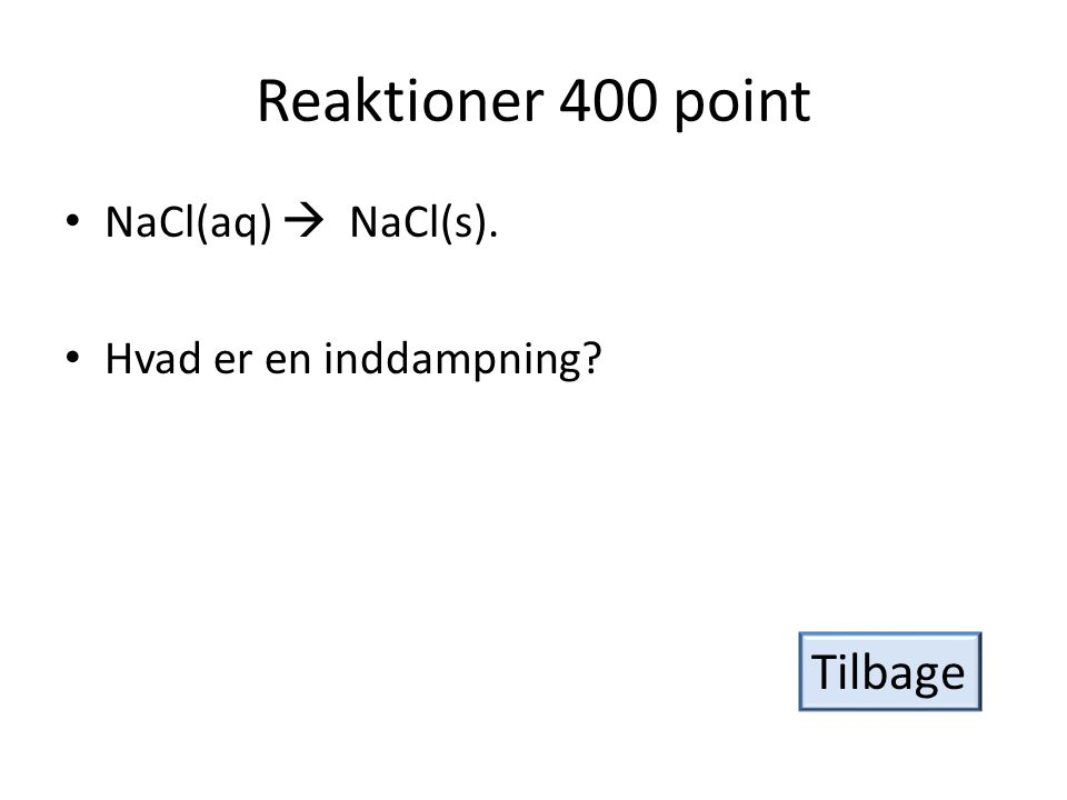 Reaktioner 400 point Tilbage NaCl(aq)  NaCl(s).