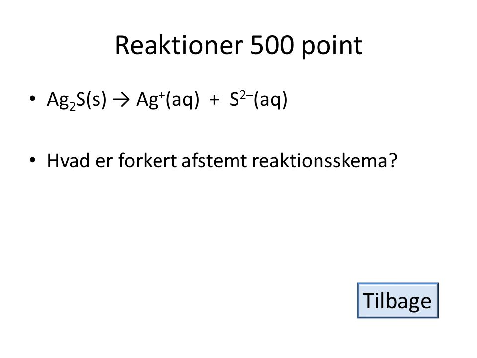 Reaktioner 500 point Tilbage Ag2S(s) → Ag+(aq) + S2–(aq)