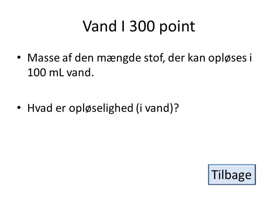 Vand I 300 point Masse af den mængde stof, der kan opløses i 100 mL vand. Hvad er opløselighed (i vand)