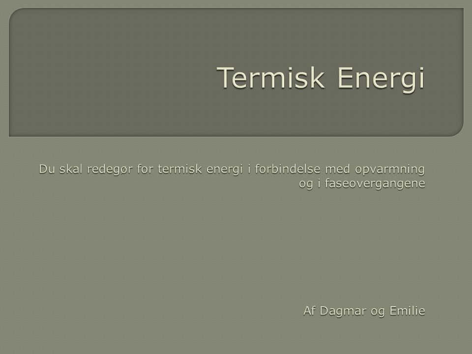 Termisk Energi Du skal redegør for termisk energi i forbindelse med opvarmning og i faseovergangene Af Dagmar og Emilie