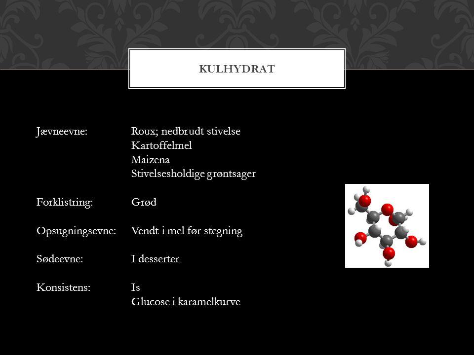 Kulhydrat Jævneevne: Roux; nedbrudt stivelse. Kartoffelmel. Maizena. Stivelsesholdige grøntsager.