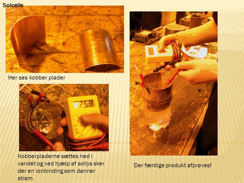 Solcelle Her ses kobber plader. Kobberpladerne sættes ned i vandet og ved hjælp af sollys sker der en ionbinding som danner strøm.