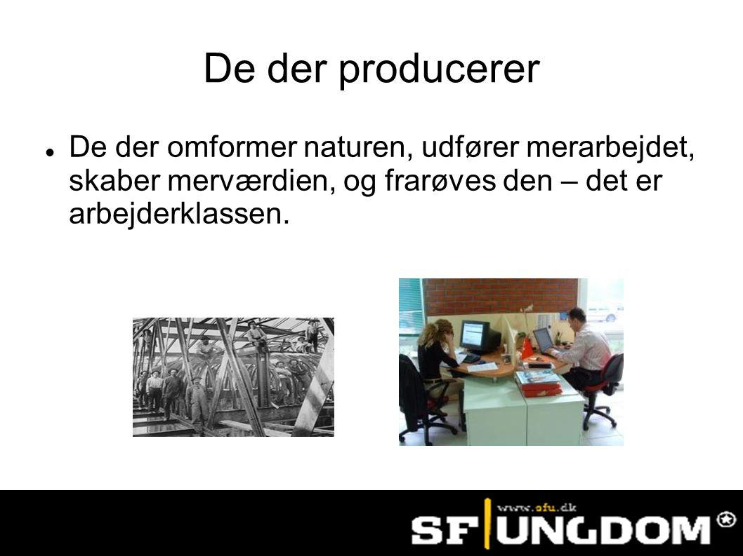 De der producerer De der omformer naturen, udfører merarbejdet, skaber merværdien, og frarøves den – det er arbejderklassen.