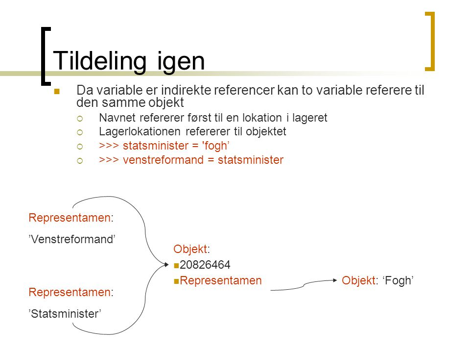 Tildeling igen Da variable er indirekte referencer kan to variable referere til den samme objekt. Navnet refererer først til en lokation i lageret.