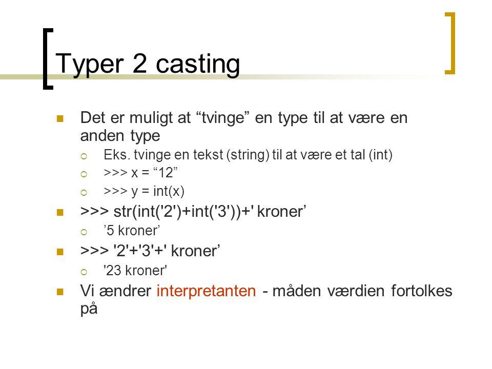 Typer 2 casting Det er muligt at tvinge en type til at være en anden type. Eks. tvinge en tekst (string) til at være et tal (int)