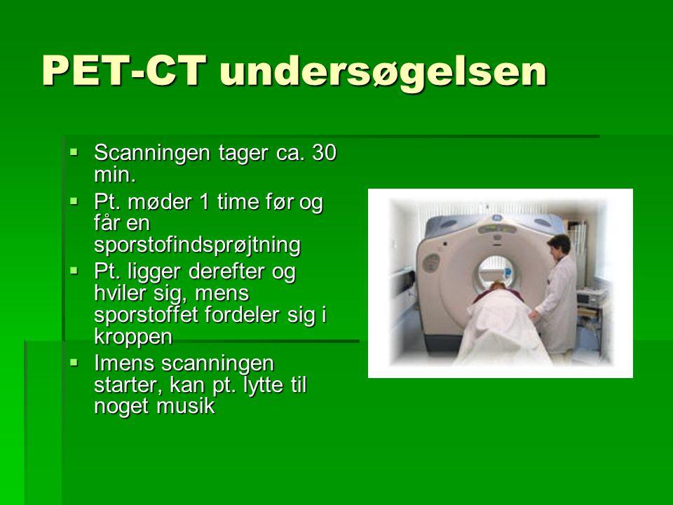 PET-CT undersøgelsen Scanningen tager ca. 30 min.