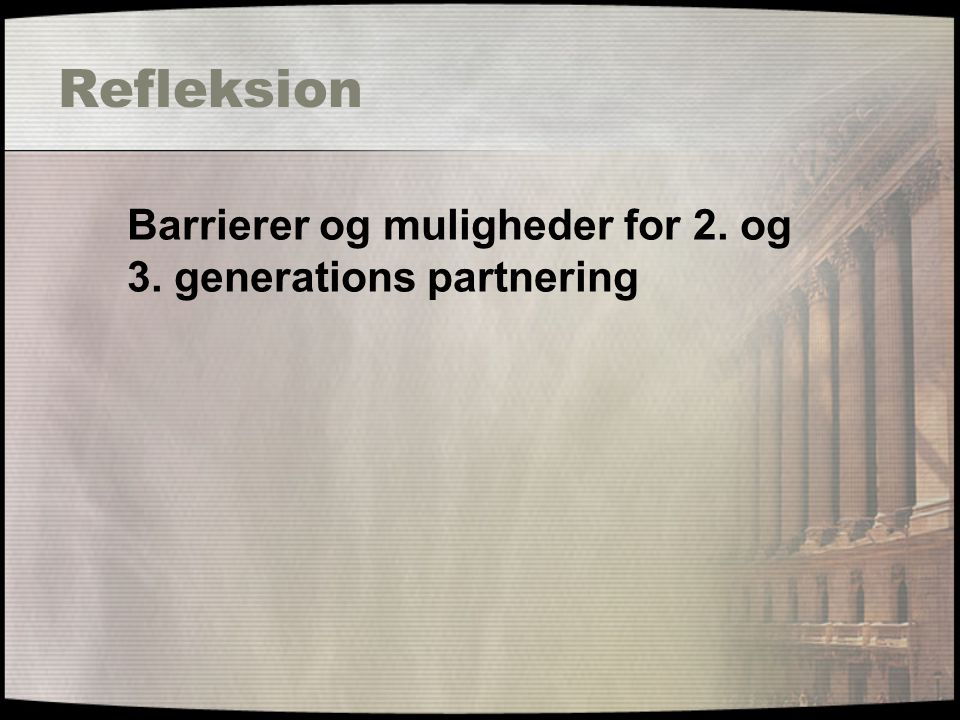 Refleksion Barrierer og muligheder for 2. og 3. generations partnering