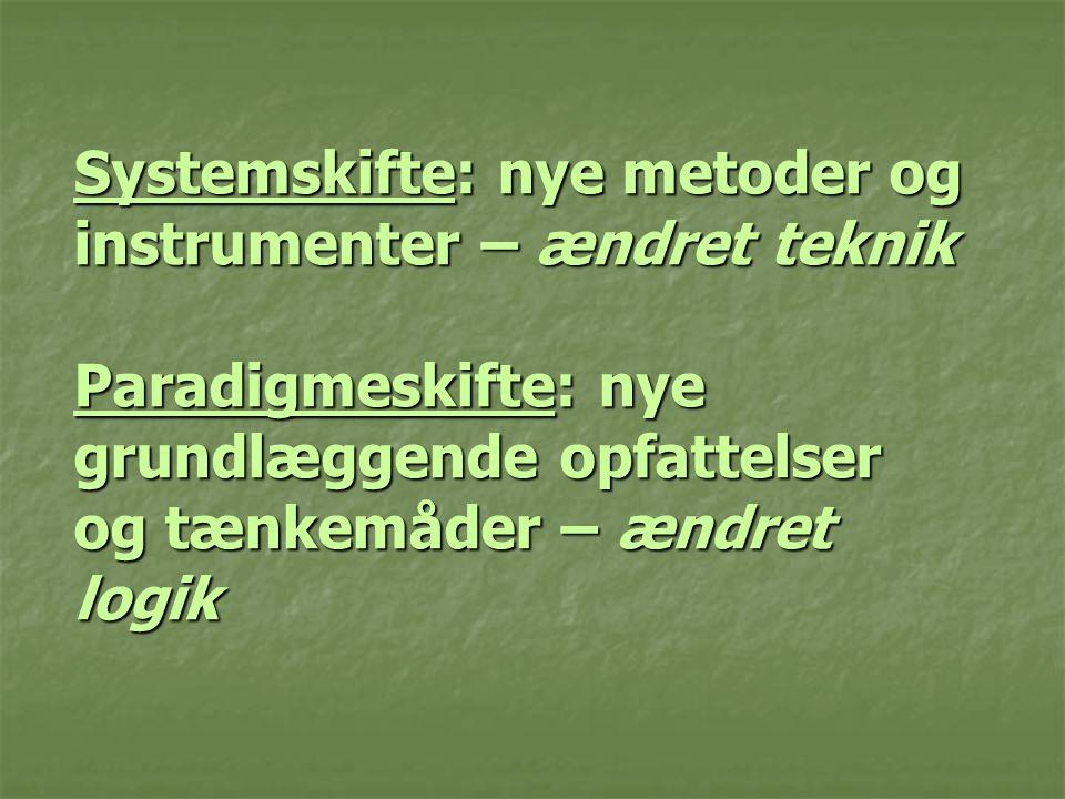 Systemskifte: nye metoder og instrumenter – ændret teknik Paradigmeskifte: nye grundlæggende opfattelser og tænkemåder – ændret logik