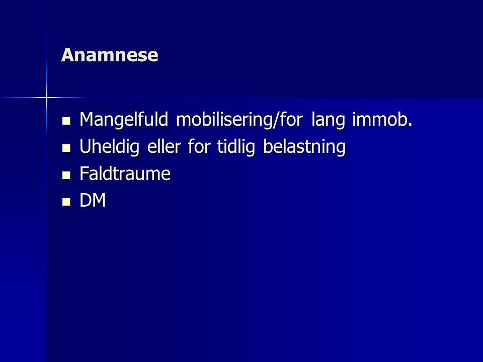 Anamnese Mangelfuld mobilisering/for lang immob. Uheldig eller for tidlig belastning Faldtraume DM