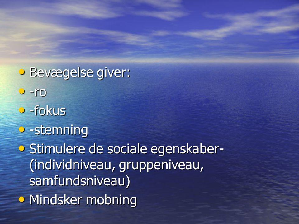 Bevægelse giver: -ro. -fokus. -stemning. Stimulere de sociale egenskaber-(individniveau, gruppeniveau, samfundsniveau)