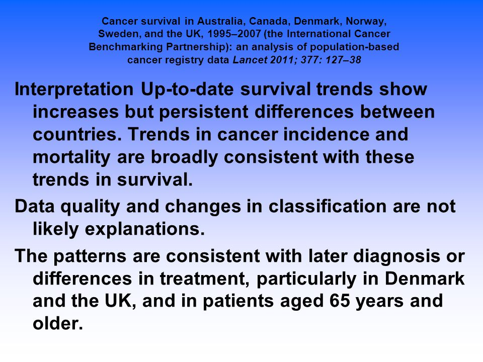 Cancer survival in Australia, Canada, Denmark, Norway, Sweden, and the UK, 1995–2007 (the International Cancer Benchmarking Partnership): an analysis of population-based cancer registry data Lancet 2011; 377: 127–38