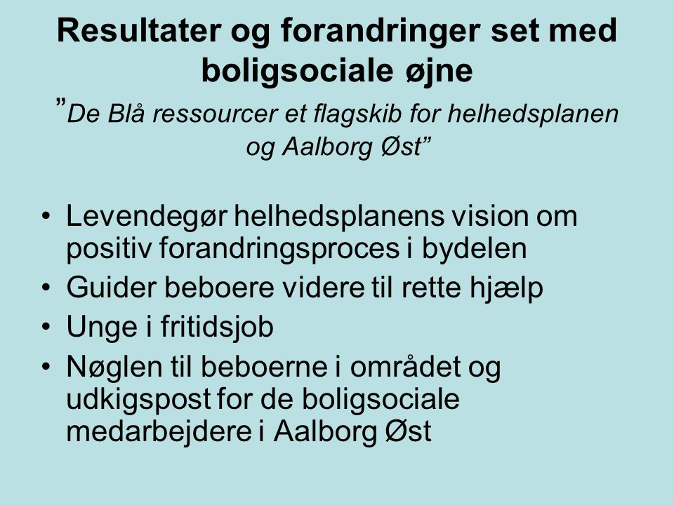 Resultater og forandringer set med boligsociale øjne De Blå ressourcer et flagskib for helhedsplanen og Aalborg Øst