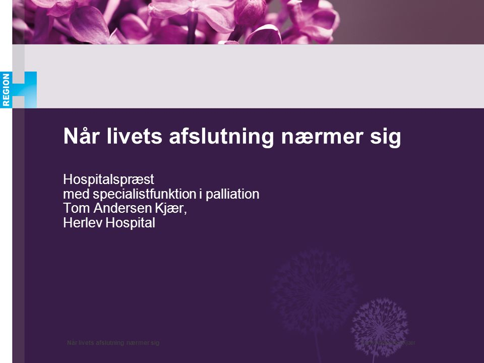 Når livets afslutning nærmer sig Hospitalspræst med specialistfunktion i palliation Tom Andersen Kjær, Herlev Hospital