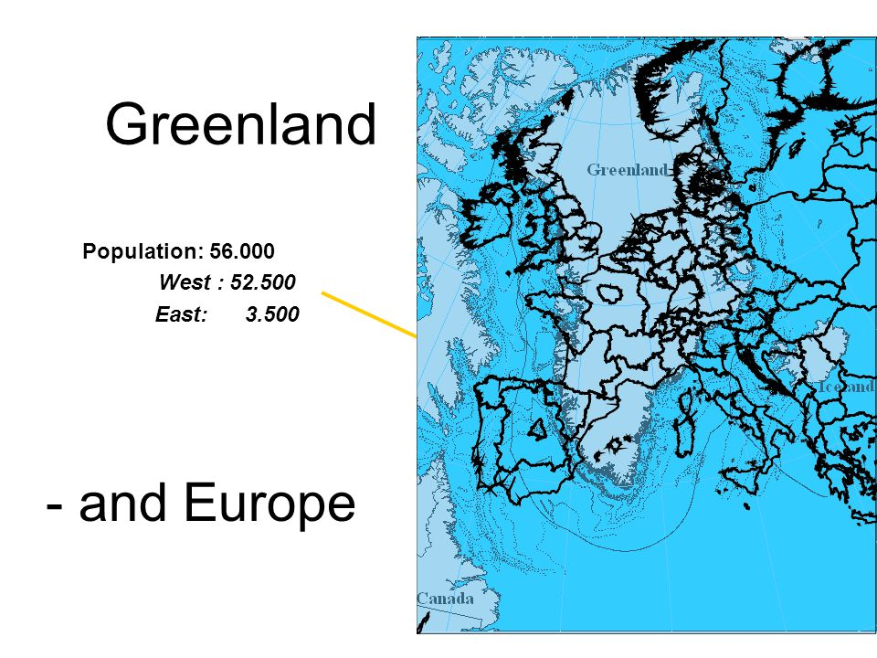 Greenland - and Europe Population: 56.000 West : 52.500 East: 3.500