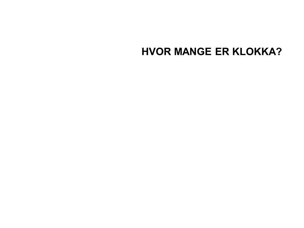HVOR MANGE ER KLOKKA