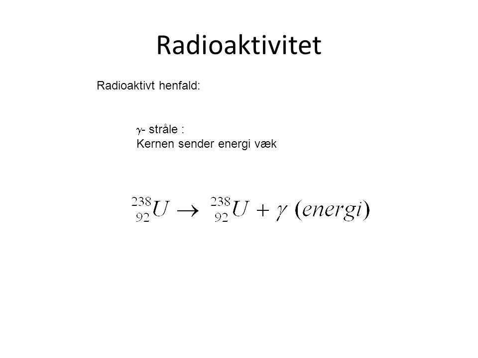 Radioaktivitet Radioaktivt henfald: - stråle :