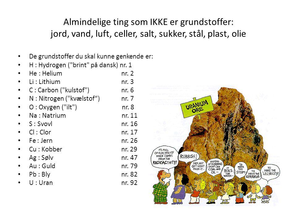 Almindelige ting som IKKE er grundstoffer: jord, vand, luft, celler, salt, sukker, stål, plast, olie