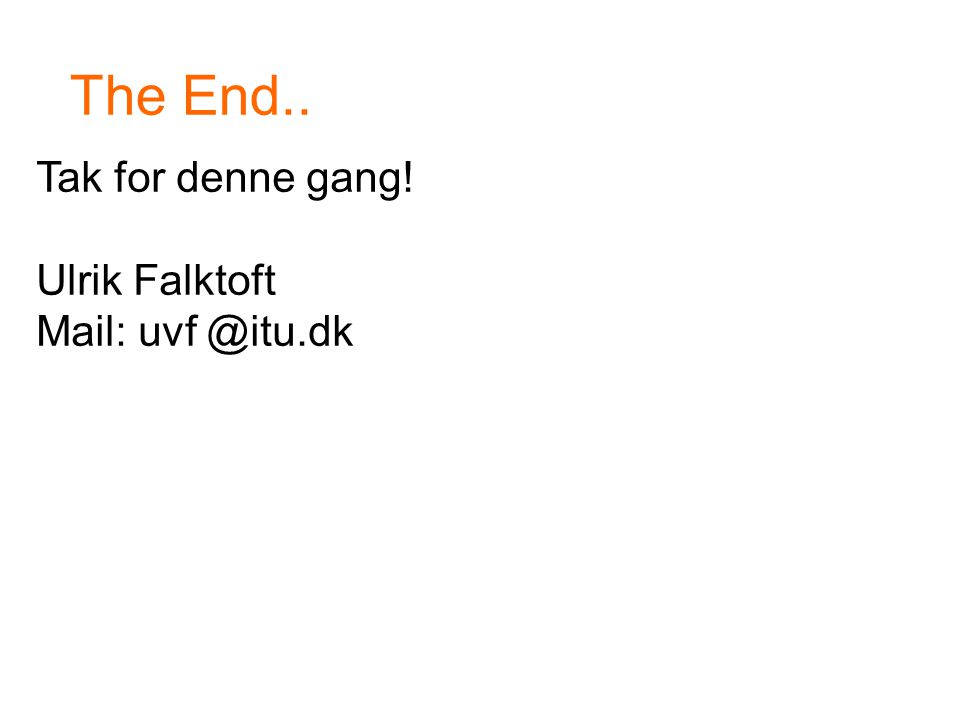The End.. Tak for denne gang! Ulrik Falktoft Mail: uvf @itu.dk