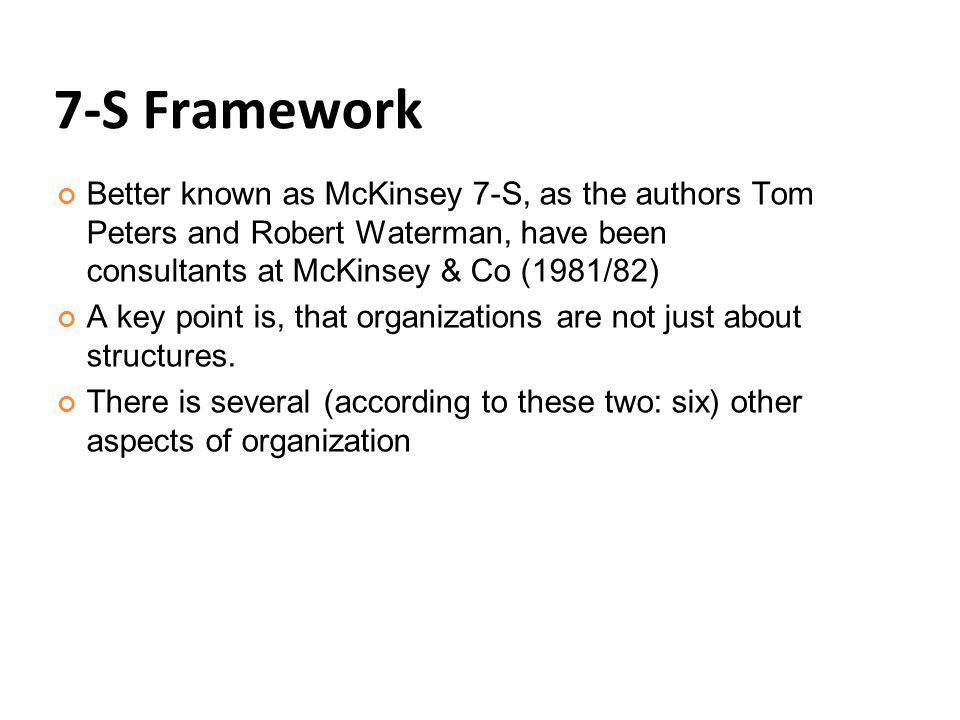 7-S Framework Better known as McKinsey 7-S, as the authors Tom Peters and Robert Waterman, have been consultants at McKinsey & Co (1981/82)