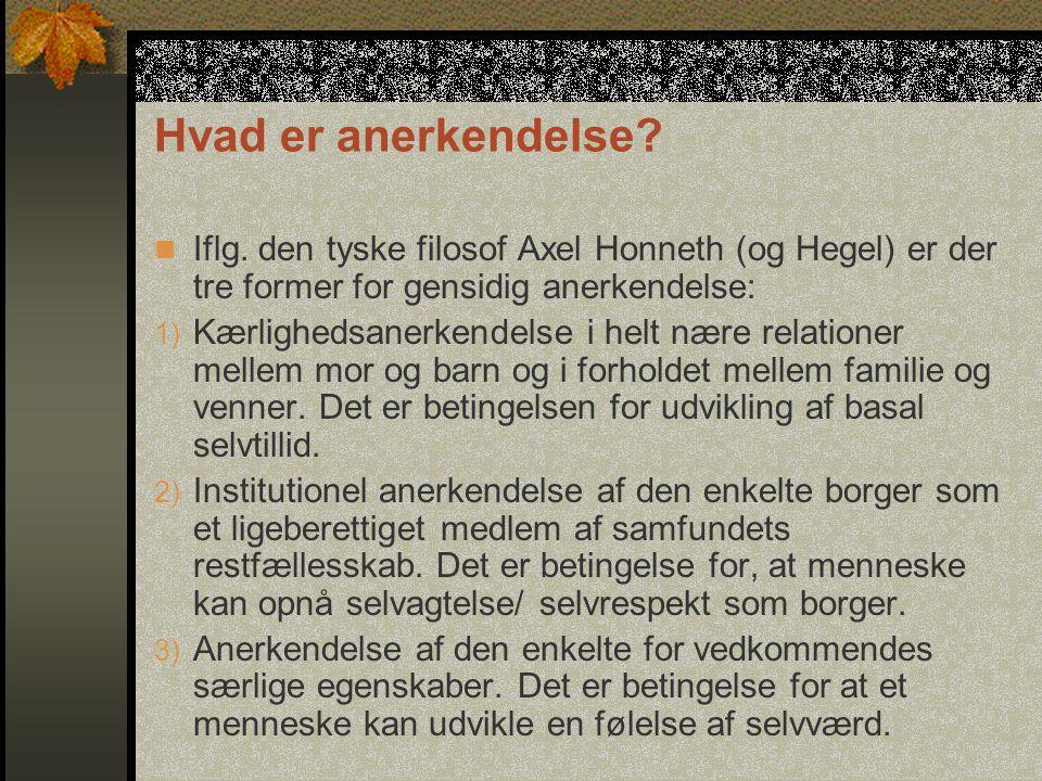 Hvad er anerkendelse Iflg. den tyske filosof Axel Honneth (og Hegel) er der tre former for gensidig anerkendelse: