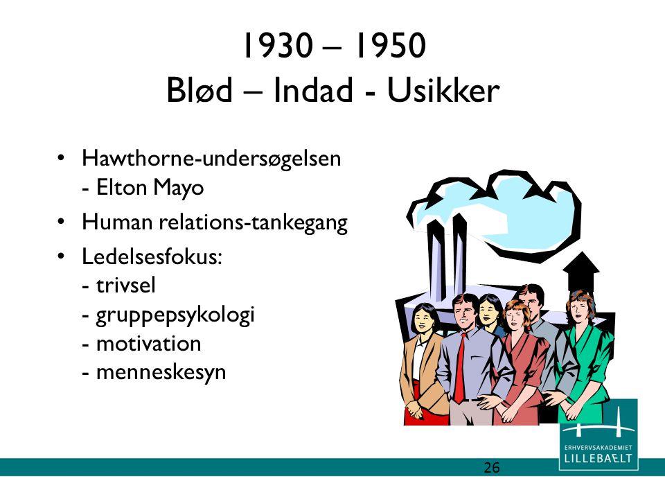1930 – 1950 Blød – Indad - Usikker Hawthorne-undersøgelsen - Elton Mayo. Human relations-tankegang.