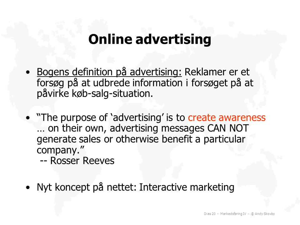 Online advertising Bogens definition på advertising: Reklamer er et forsøg på at udbrede information i forsøget på at påvirke køb-salg-situation.