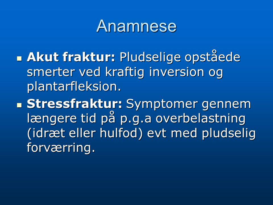 Anamnese Akut fraktur: Pludselige opståede smerter ved kraftig inversion og plantarfleksion.