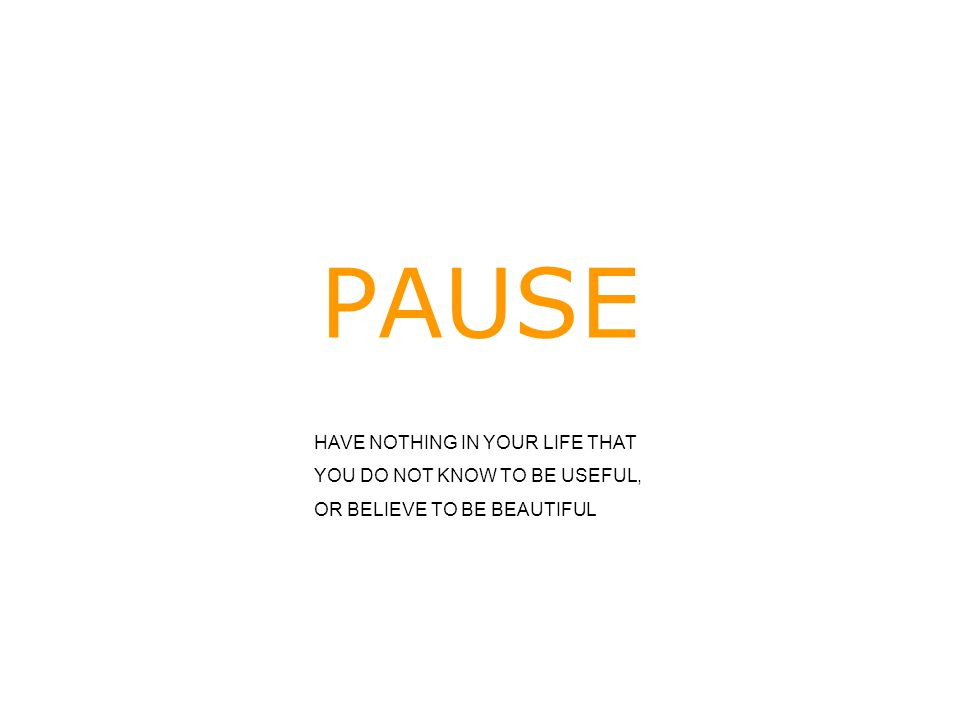 PAUSE HAVE NOTHING IN YOUR LIFE THAT YOU DO NOT KNOW TO BE USEFUL,