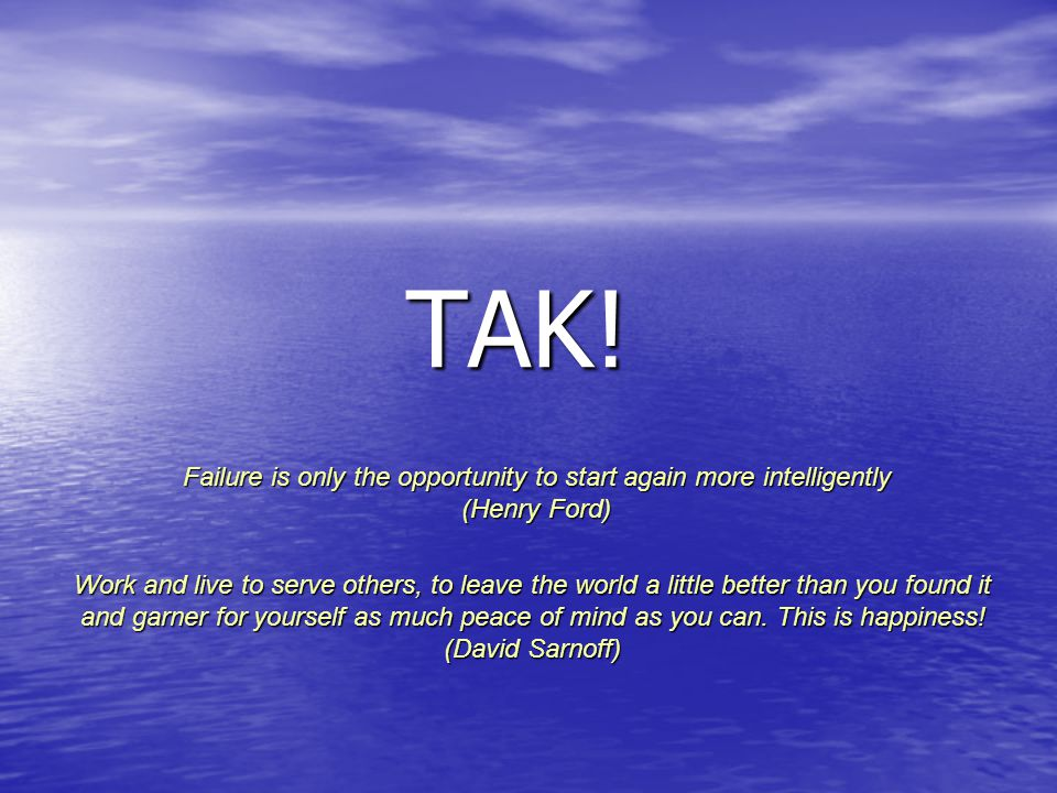 TAK! Failure is only the opportunity to start again more intelligently (Henry Ford)