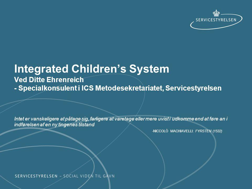 Integrated Children's System Ved Ditte Ehrenreich - Specialkonsulent i ICS Metodesekretariatet, Servicestyrelsen Intet er vanskeligere at påtage sig, farligere at varetage eller mere uvist i udkomme end at føre an i indførelsen af en ny tingenes tilstand -NICCOLÒ MACHIAVELLI: FYRSTEN (1532)