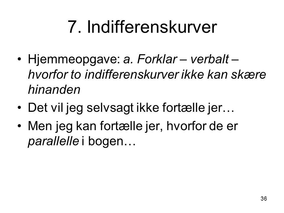 7. Indifferenskurver Hjemmeopgave: a. Forklar – verbalt – hvorfor to indifferenskurver ikke kan skære hinanden.