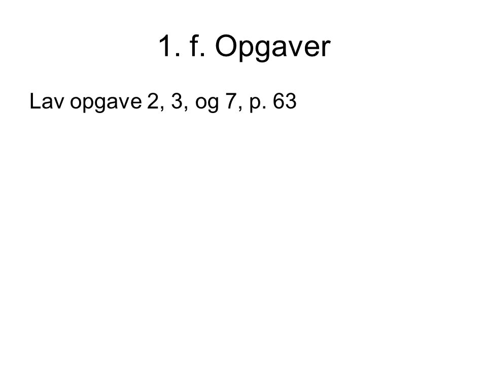 1. f. Opgaver Lav opgave 2, 3, og 7, p. 63