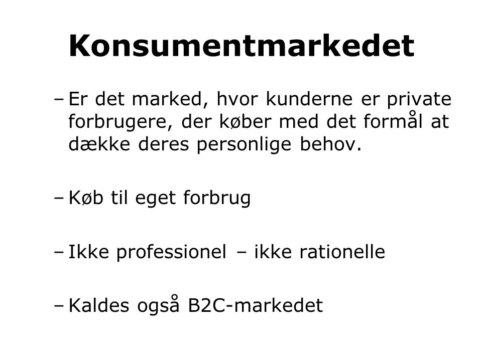 Konsumentmarkedet Er det marked, hvor kunderne er private forbrugere, der køber med det formål at dække deres personlige behov.