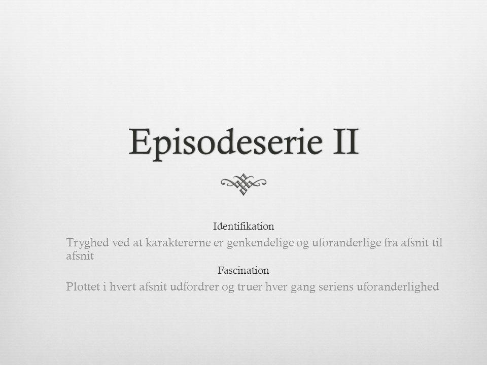 Episodeserie II Identifikation. Tryghed ved at karaktererne er genkendelige og uforanderlige fra afsnit til afsnit.