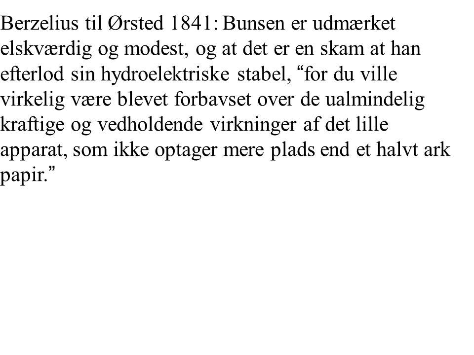 Berzelius til Ørsted 1841: Bunsen er udmærket elskværdig og modest, og at det er en skam at han efterlod sin hydroelektriske stabel, for du ville virkelig være blevet forbavset over de ualmindelig kraftige og vedholdende virkninger af det lille apparat, som ikke optager mere plads end et halvt ark papir.