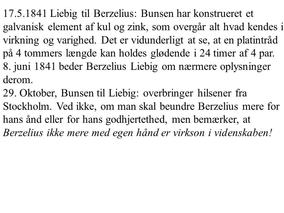 17.5.1841 Liebig til Berzelius: Bunsen har konstrueret et galvanisk element af kul og zink, som overgår alt hvad kendes i virkning og varighed. Det er vidunderligt at se, at en platintråd på 4 tommers længde kan holdes glødende i 24 timer af 4 par.