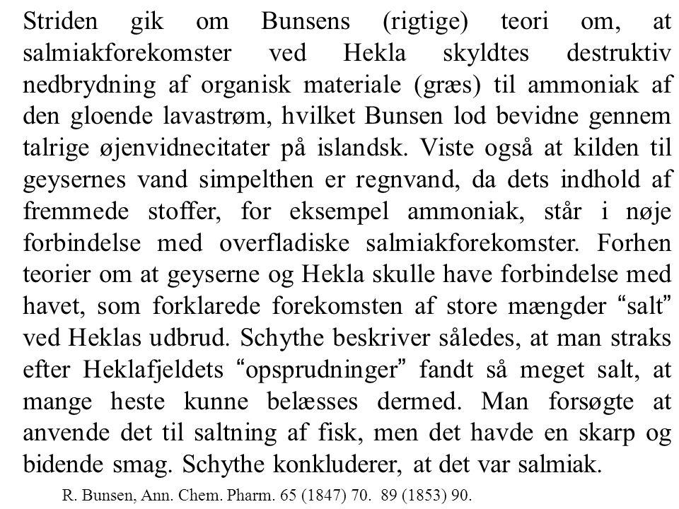 Striden gik om Bunsens (rigtige) teori om, at salmiakforekomster ved Hekla skyldtes destruktiv nedbrydning af organisk materiale (græs) til ammoniak af den gloende lavastrøm, hvilket Bunsen lod bevidne gennem talrige øjenvidnecitater på islandsk. Viste også at kilden til geysernes vand simpelthen er regnvand, da dets indhold af fremmede stoffer, for eksempel ammoniak, står i nøje forbindelse med overfladiske salmiakforekomster. Forhen teorier om at geyserne og Hekla skulle have forbindelse med havet, som forklarede forekomsten af store mængder salt ved Heklas udbrud. Schythe beskriver således, at man straks efter Heklafjeldets opsprudninger fandt så meget salt, at mange heste kunne belæsses dermed. Man forsøgte at anvende det til saltning af fisk, men det havde en skarp og bidende smag. Schythe konkluderer, at det var salmiak.