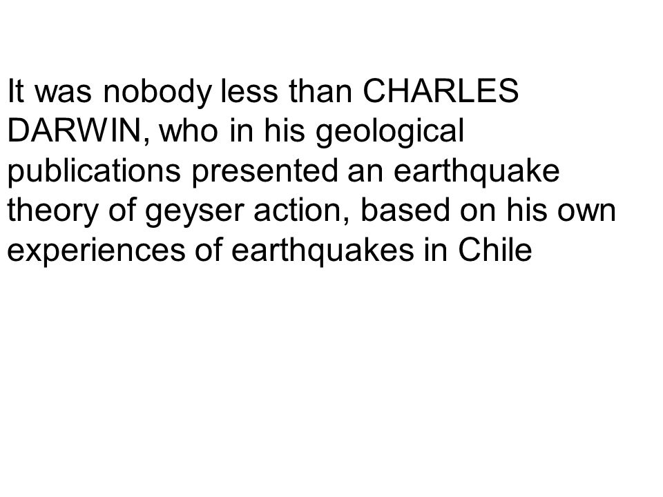 It was nobody less than CHARLES DARWIN, who in his geological publications presented an earthquake theory of geyser action, based on his own experiences of earthquakes in Chile