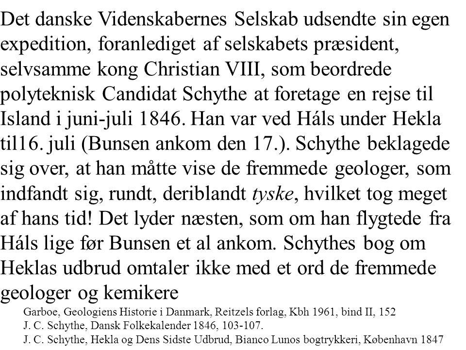 Det danske Videnskabernes Selskab udsendte sin egen expedition, foranlediget af selskabets præsident, selvsamme kong Christian VIII, som beordrede polyteknisk Candidat Schythe at foretage en rejse til Island i juni-juli 1846. Han var ved Háls under Hekla til16. juli (Bunsen ankom den 17.). Schythe beklagede sig over, at han måtte vise de fremmede geologer, som indfandt sig, rundt, deriblandt tyske, hvilket tog meget af hans tid! Det lyder næsten, som om han flygtede fra Háls lige før Bunsen et al ankom. Schythes bog om Heklas udbrud omtaler ikke med et ord de fremmede geologer og kemikere