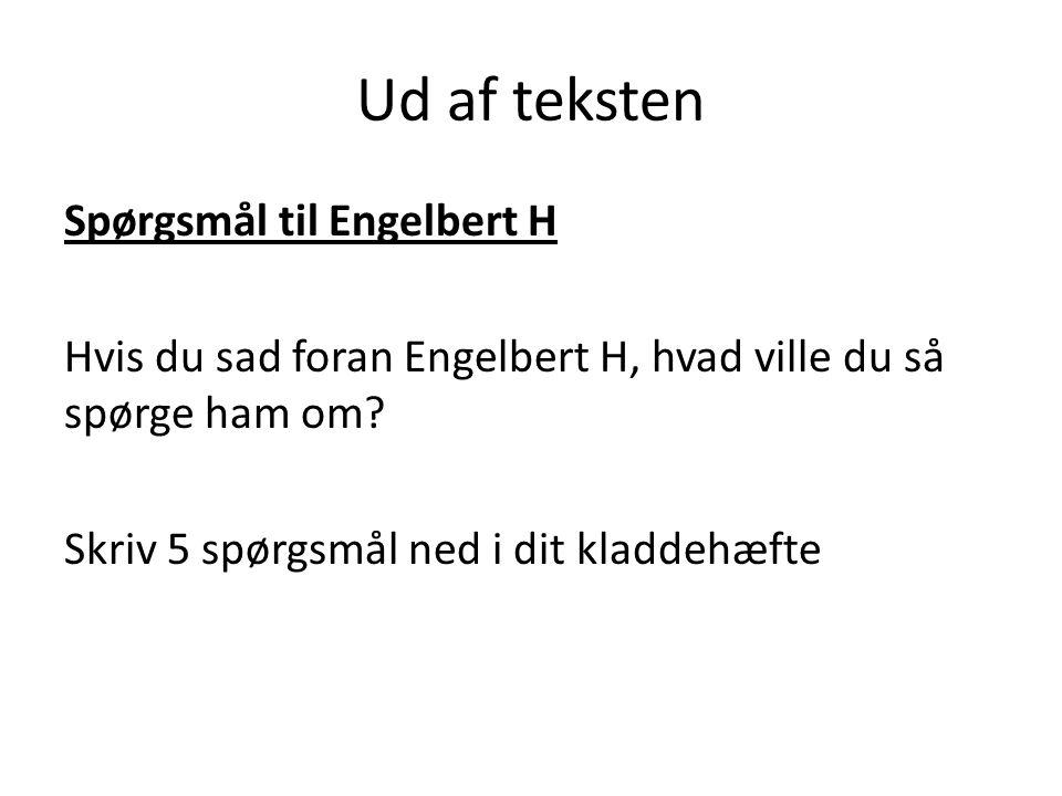Ud af teksten Spørgsmål til Engelbert H Hvis du sad foran Engelbert H, hvad ville du så spørge ham om.