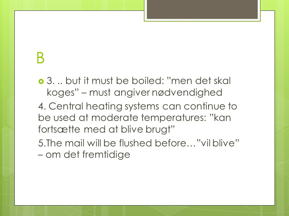 B 3. .. but it must be boiled: men det skal koges – must angiver nødvendighed.
