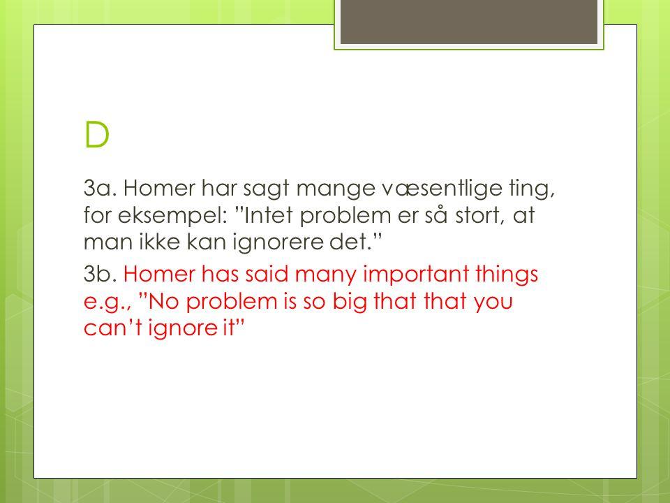 D 3a. Homer har sagt mange væsentlige ting, for eksempel: Intet problem er så stort, at man ikke kan ignorere det.
