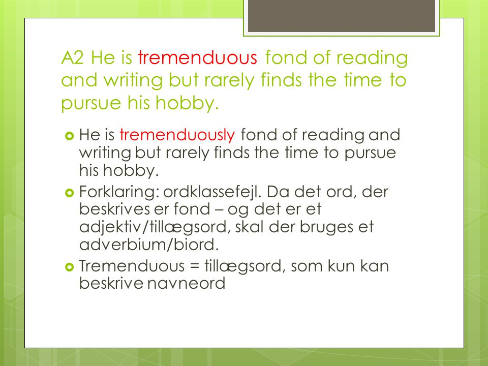 A2 He is tremenduous fond of reading and writing but rarely finds the time to pursue his hobby.
