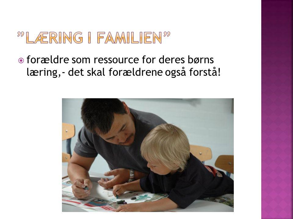 Læring i familien forældre som ressource for deres børns læring,- det skal forældrene også forstå!