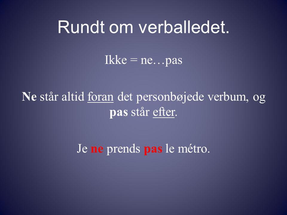 Rundt om verballedet. Ikke = ne…pas Ne står altid foran det personbøjede verbum, og pas står efter.