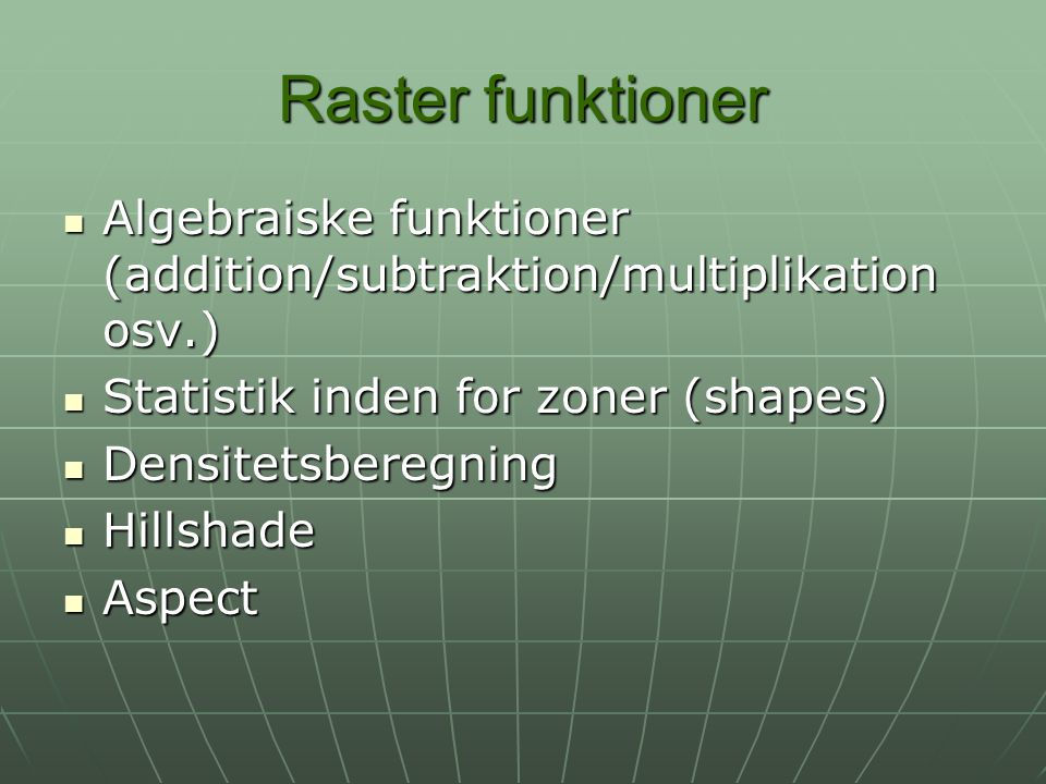 Raster funktioner Algebraiske funktioner (addition/subtraktion/multiplikation osv.) Statistik inden for zoner (shapes)