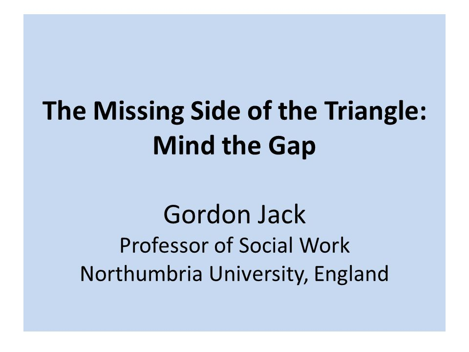 The Missing Side of the Triangle: Mind the Gap Gordon Jack Professor of Social Work Northumbria University, England