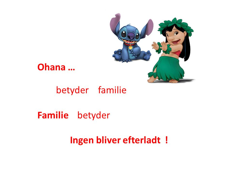Ohana … betyder familie Familie betyder Ingen bliver efterladt !